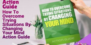 How To Overcome Trying Situations By Changing Your Mind, Action Guide